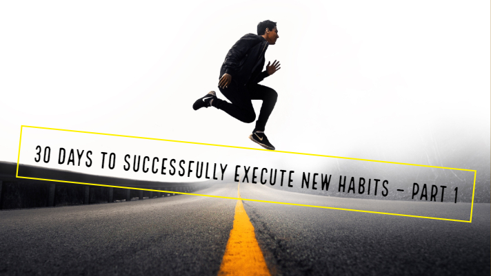 30 Days to successfully execute new habits – Part 1